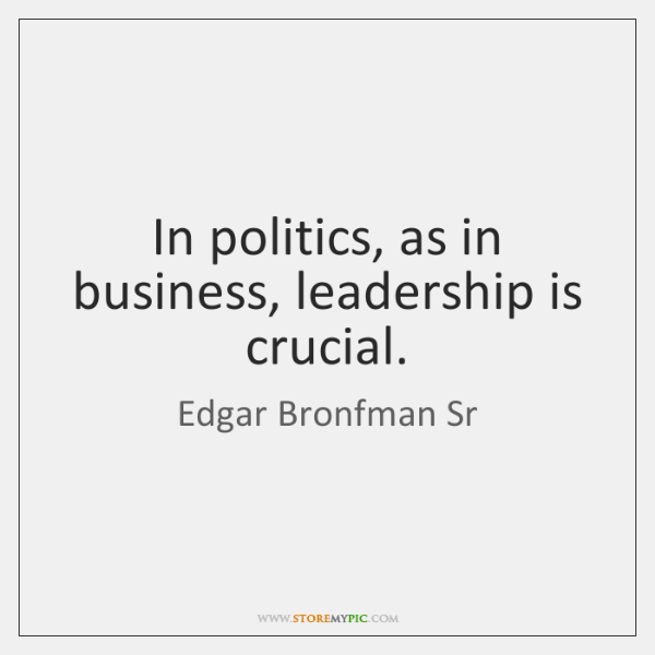 In politics, as in business, leadership is crucial.
