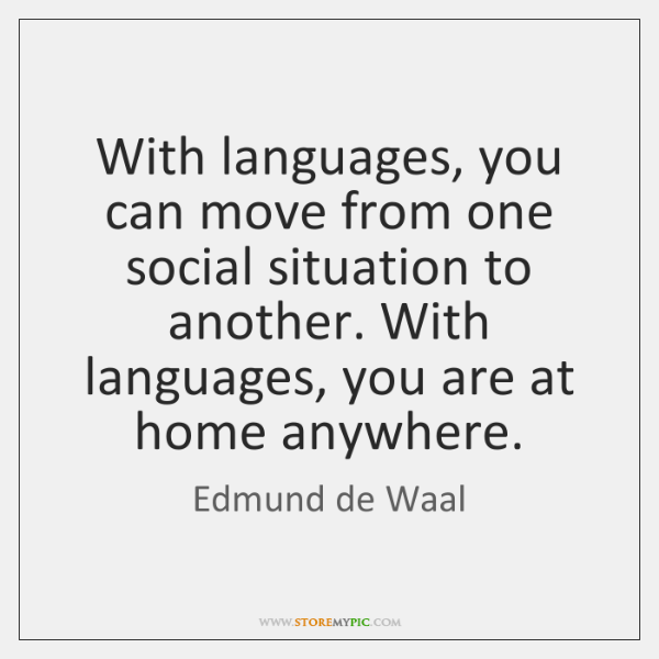 With languages, you can move from one social situation to another. With ...
