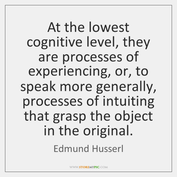 At the lowest cognitive level, they are processes of experiencing, or, to ...