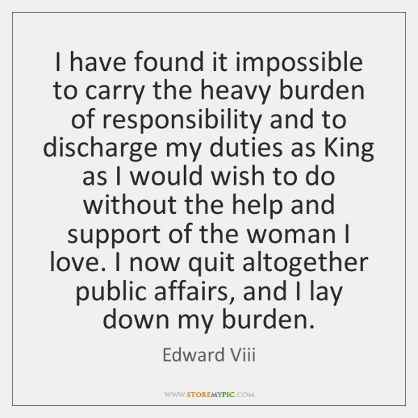 I have found it impossible to carry the heavy burden of responsibility ...
