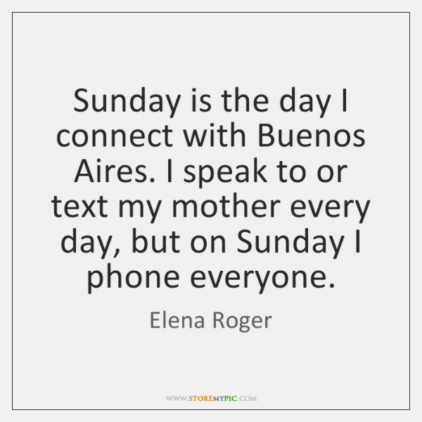 Sunday is the day I connect with Buenos Aires. I speak to ...