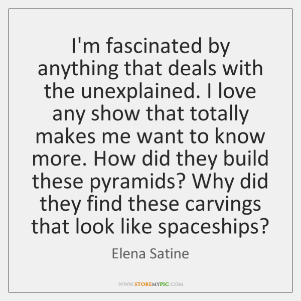 I'm fascinated by anything that deals with the unexplained. I love any ...