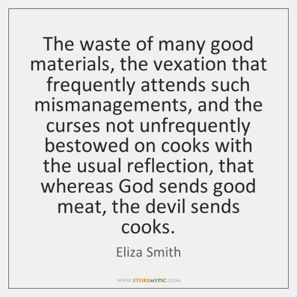 The waste of many good materials, the vexation that frequently attends such ...