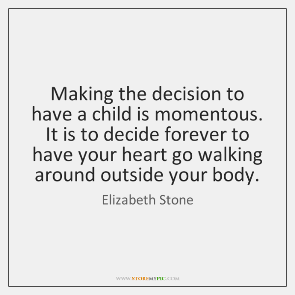 Making the decision to have a child is momentous. It is to ...