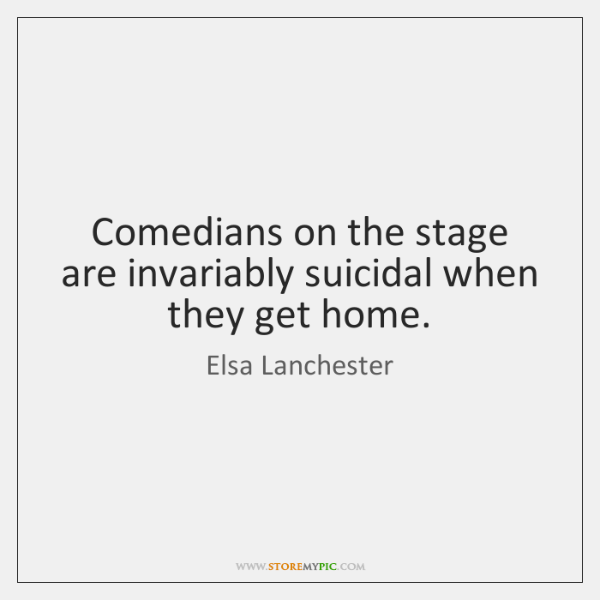 Comedians on the stage are invariably suicidal when they get home.