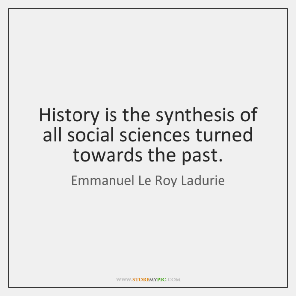 History is the synthesis of all social sciences turned towards the past.