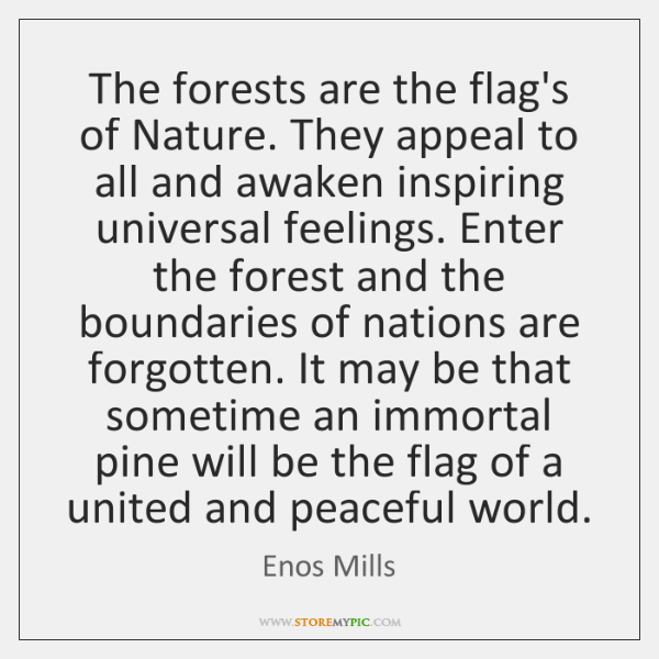 The forests are the flag's of Nature. They appeal to all and ...