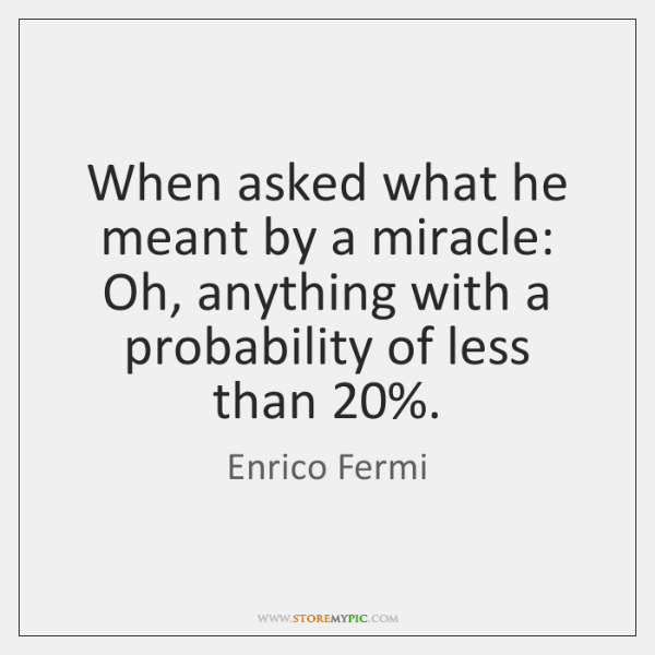 When asked what he meant by a miracle: Oh, anything with a ...