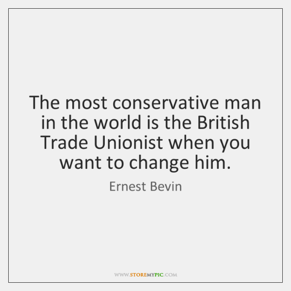 The most conservative man in the world is the British Trade Unionist ...