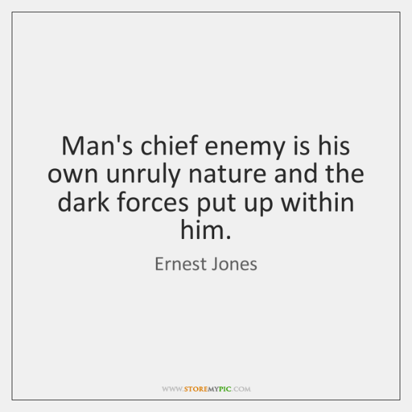 Man's chief enemy is his own unruly nature and the dark forces ...