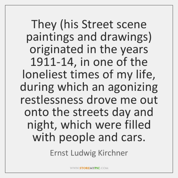 They (his Street scene paintings and drawings) originated in the years 1911-14, ...
