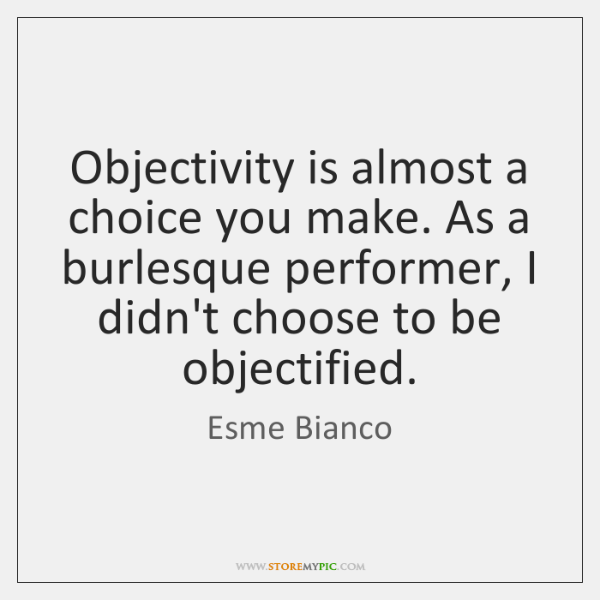 Objectivity is almost a choice you make. As a burlesque performer, I ...