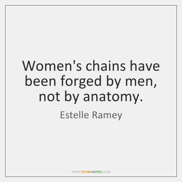 Women's chains have been forged by men, not by anatomy.