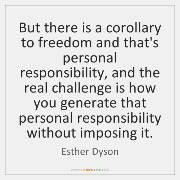 But there is a corollary to freedom and that's personal responsibility, and ...
