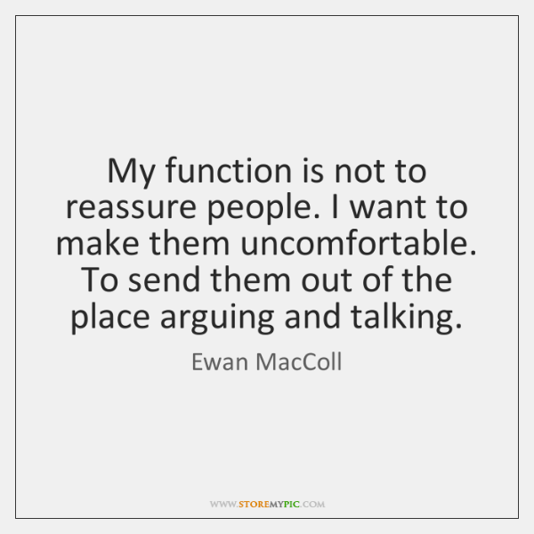 My function is not to reassure people. I want to make them ...