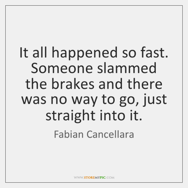 It all happened so fast. Someone slammed the brakes and there was ...
