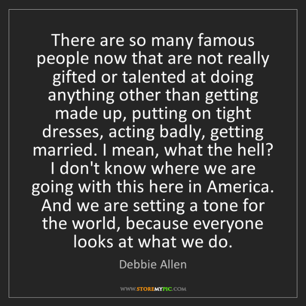 Debbie Allen: There are so many famous people now that are not really...