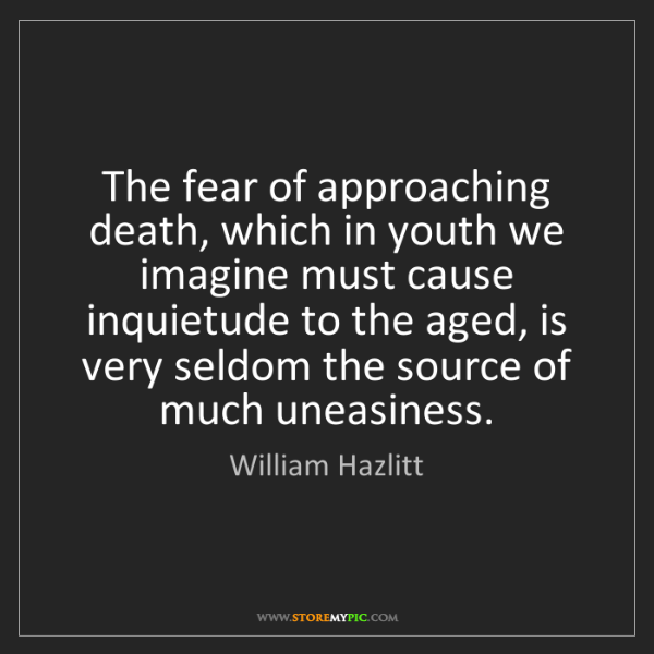 William Hazlitt: The fear of approaching death, which in youth we imagine...