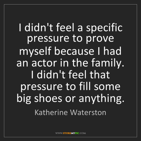 Katherine Waterston: I didn't feel a specific pressure to prove myself because...