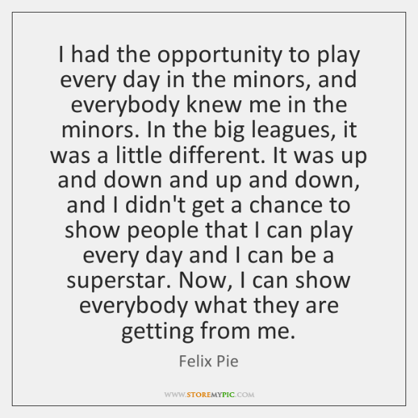 I had the opportunity to play every day in the minors, and ...
