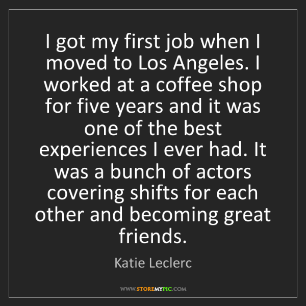 Katie Leclerc: I got my first job when I moved to Los Angeles. I worked...