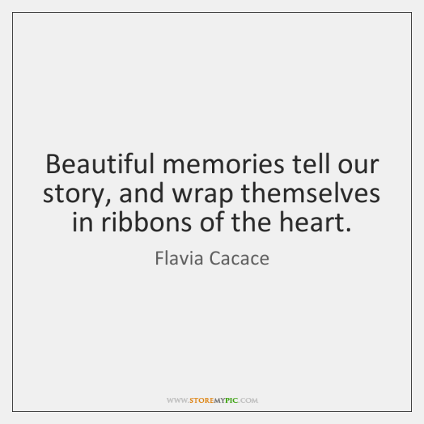 Beautiful memories tell our story, and wrap themselves in ribbons of the ...