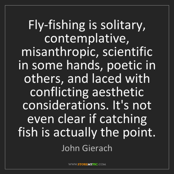 John Gierach: Fly-fishing is solitary, contemplative, misanthropic,...