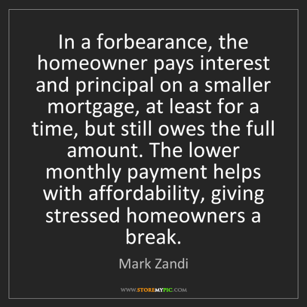 Mark Zandi: In a forbearance, the homeowner pays interest and principal...