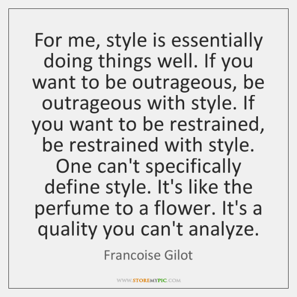 For me, style is essentially doing things well. If you want to ...