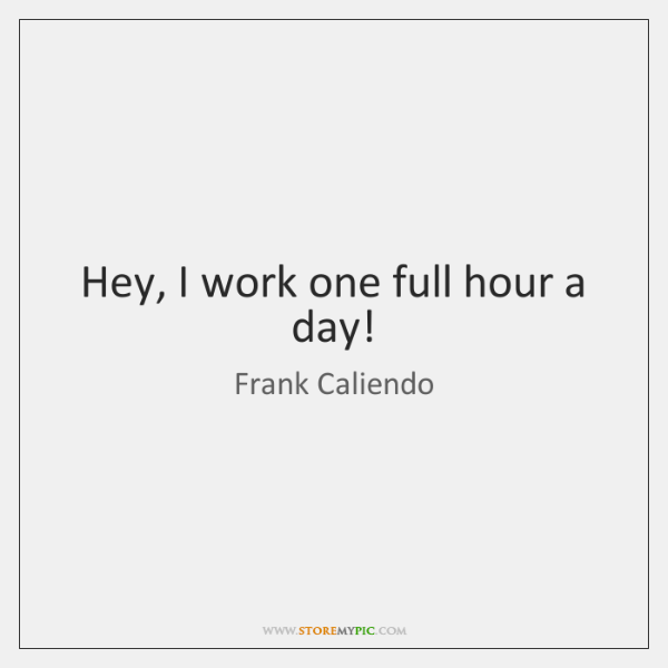 Hey, I work one full hour a day!