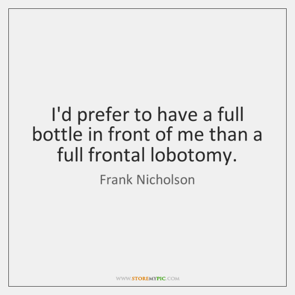 I'd prefer to have a full bottle in front of me than ...