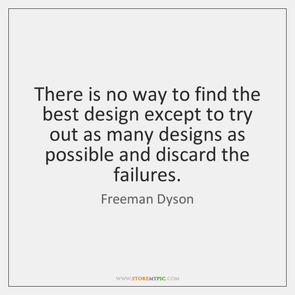 There is no way to find the best design except to try ...