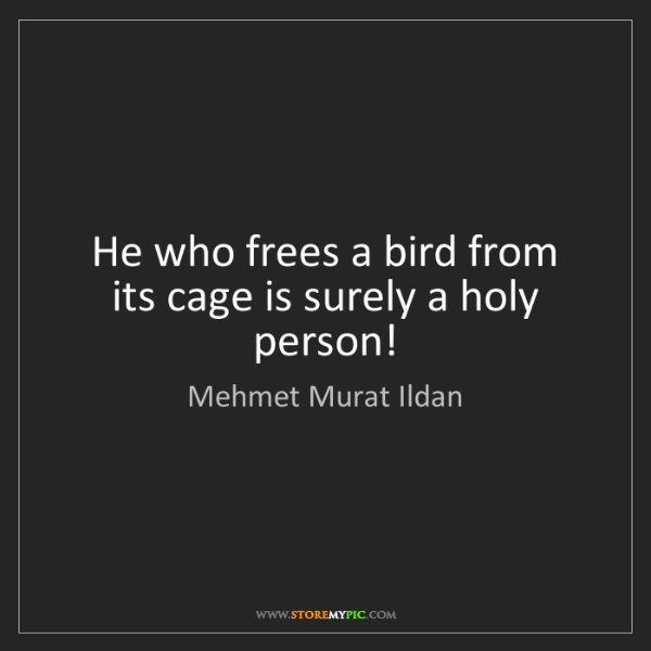 Mehmet Murat Ildan: He who frees a bird from its cage is surely a holy person!