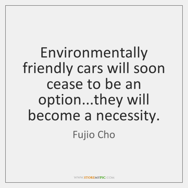 Environmentally friendly cars will soon cease to be an option...they will ...