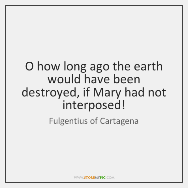 O how long ago the earth would have been destroyed, if Mary ...