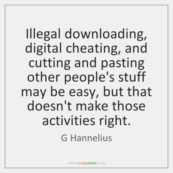 Illegal downloading, digital cheating, and cutting and pasting other people's stuff may ...