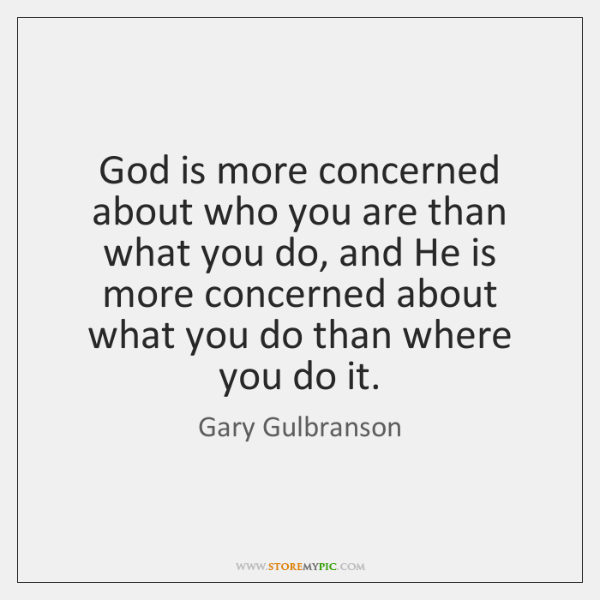 God is more concerned about who you are than what you do, ...