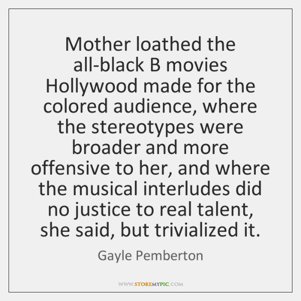 Mother loathed the all-black B movies Hollywood made for the colored audience, ...