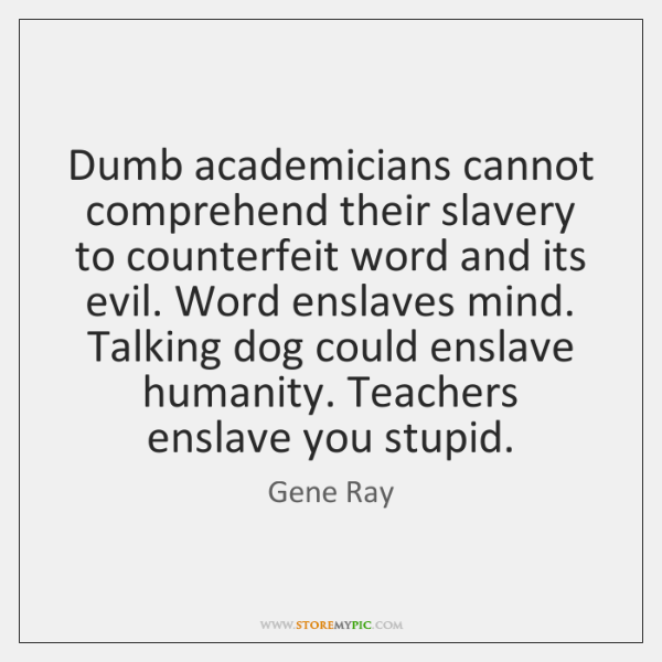 Dumb academicians cannot comprehend their slavery to counterfeit word and its evil. ...