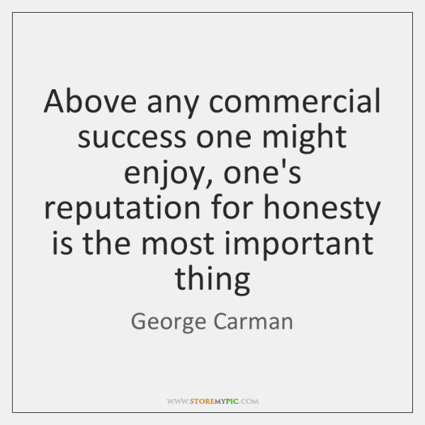 Above any commercial success one might enjoy, one's reputation for honesty is ...