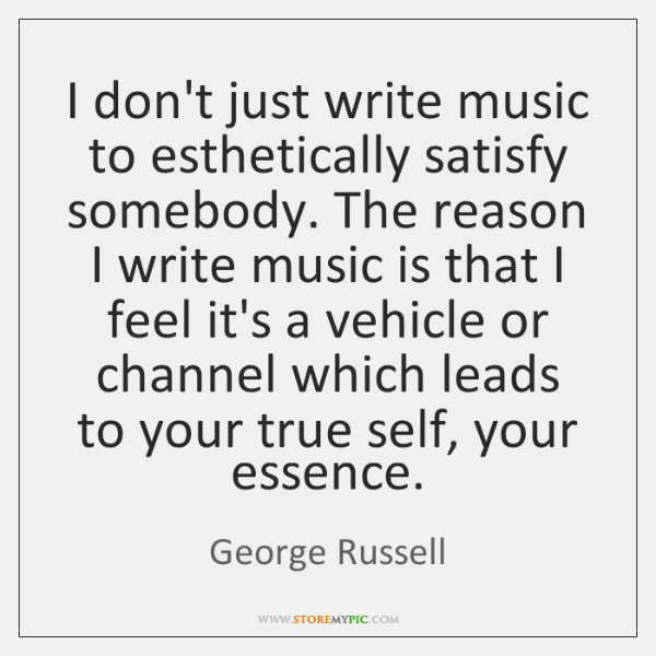 I don't just write music to esthetically satisfy somebody. The reason I ...