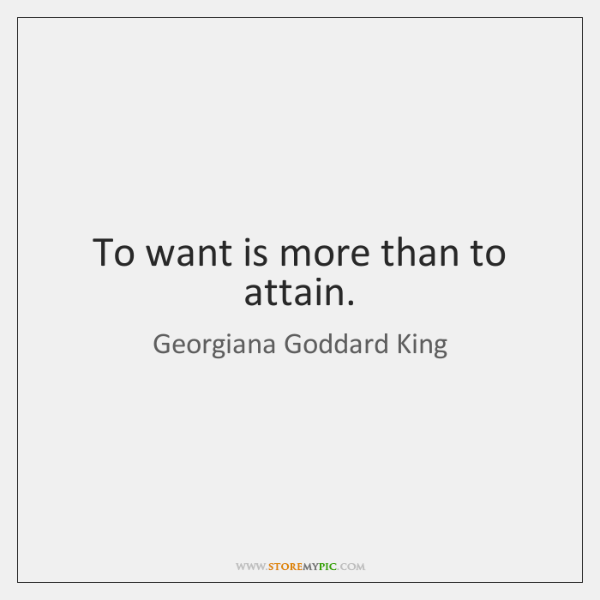 To want is more than to attain.