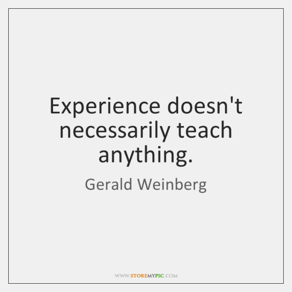 Experience doesn't necessarily teach anything.