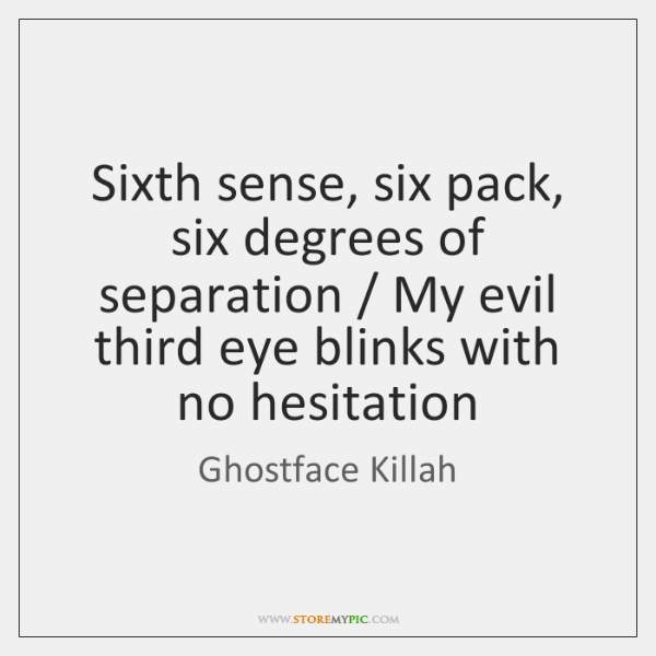 Sixth sense, six pack, six degrees of separation / My evil third eye ...