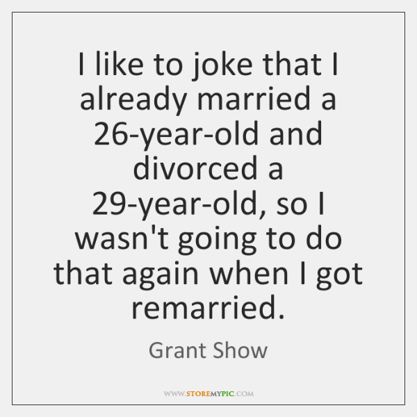 I like to joke that I already married a 26-year-old and divorced ...