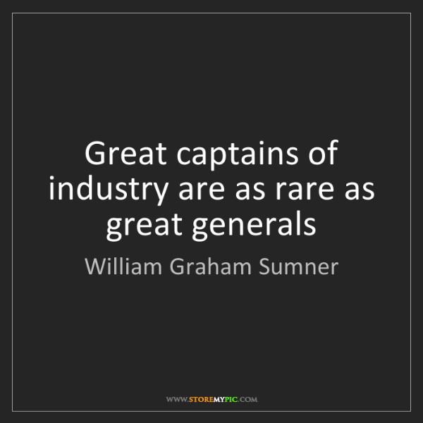 William Graham Sumner: Great captains of industry are as rare as great generals