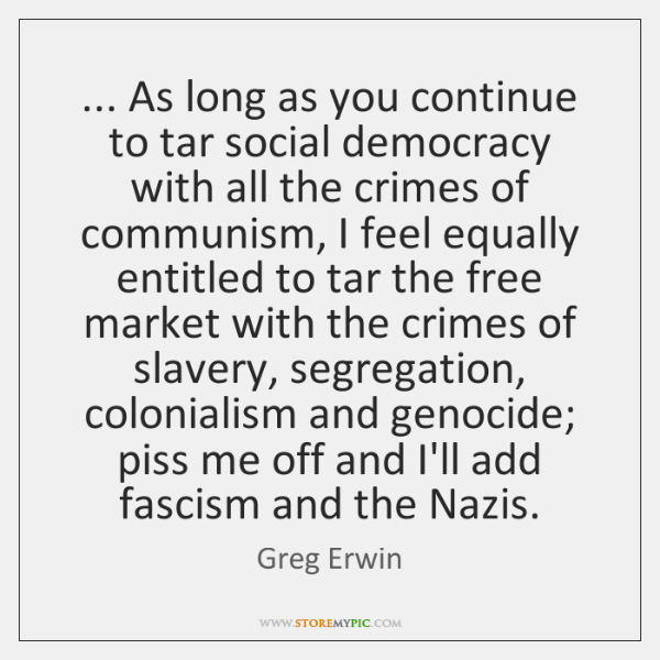 ... As long as you continue to tar social democracy with all the ...