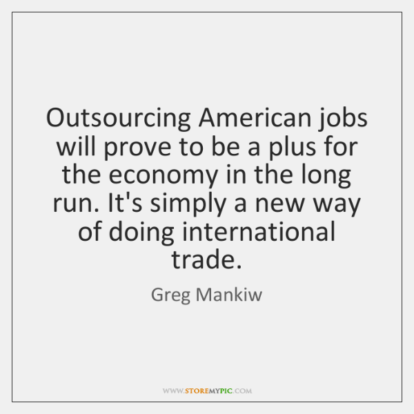 Outsourcing American jobs will prove to be a plus for the economy ...