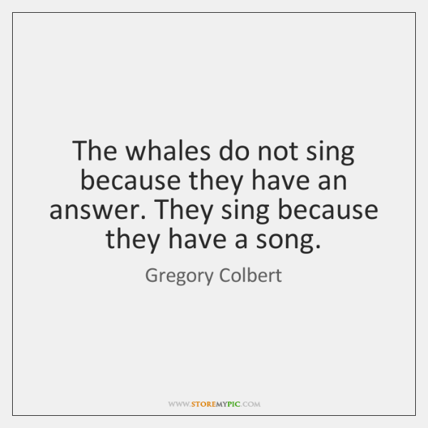 The whales do not sing because they have an answer. They sing ...