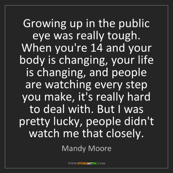Mandy Moore: Growing up in the public eye was really tough. When you're...